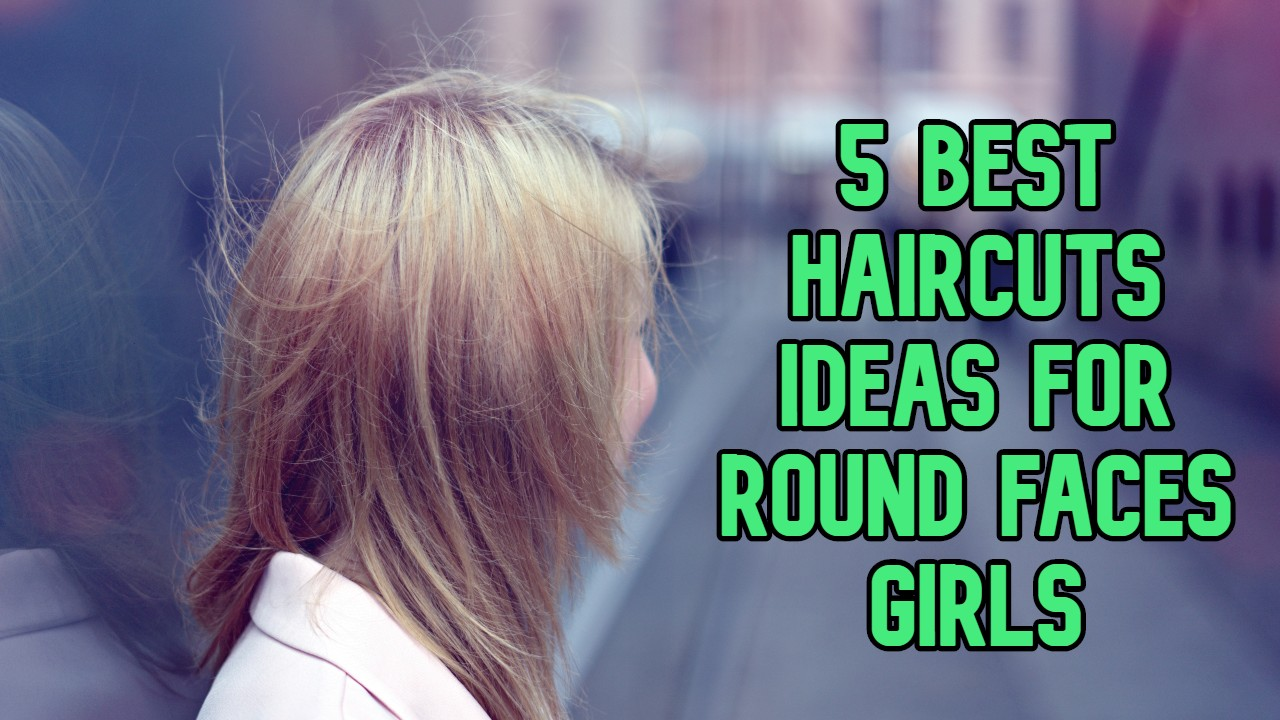 5 Best Haircuts Ideas for Round Faces Girls