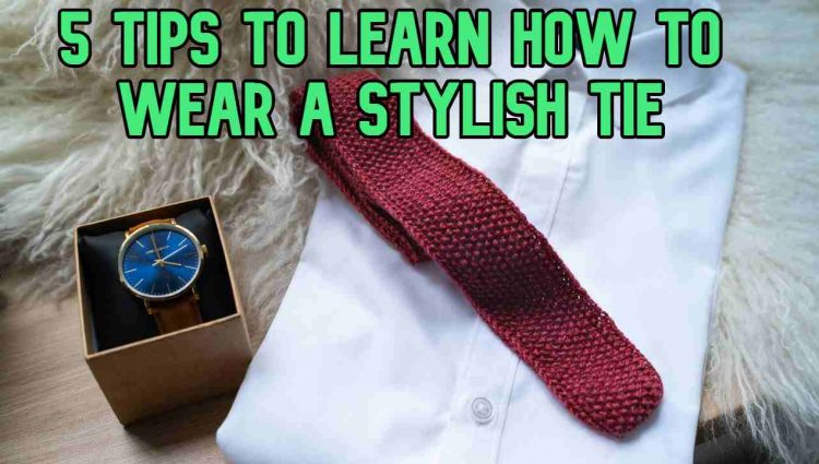 5 Tips to Learn How to Wear a Stylish Tie